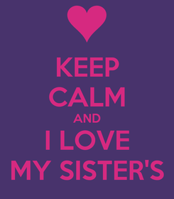 Poster: KEEP CALM AND I LOVE MY SISTER'S