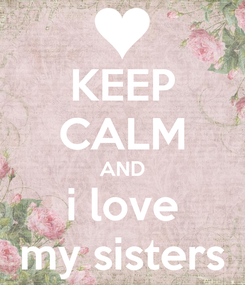 Poster: KEEP CALM AND i love my sisters