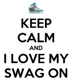 Poster: KEEP CALM AND I LOVE MY SWAG ON