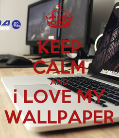 Poster: KEEP CALM AND i LOVE MY WALLPAPER