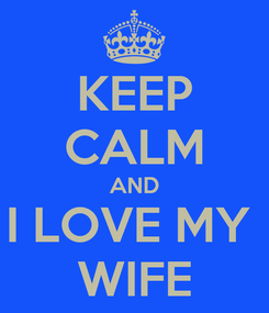 Poster: KEEP CALM AND I LOVE MY  WIFE