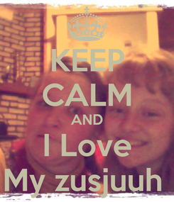 Poster: KEEP CALM AND I Love My zusjuuh