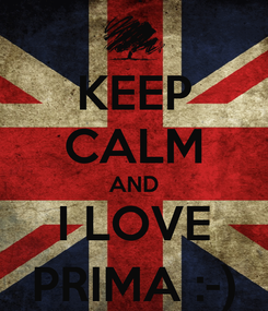 Poster: KEEP CALM AND I LOVE PRIMA :-)