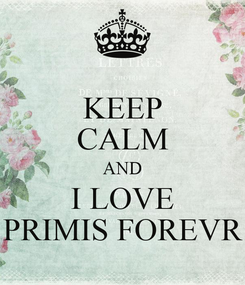 Poster: KEEP CALM AND I LOVE PRIMIS FOREVR