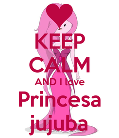 Poster: KEEP CALM AND I love Princesa jujuba