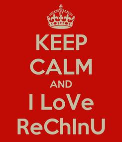 Poster: KEEP CALM AND I LoVe ReChInU