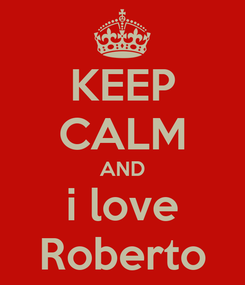 Poster: KEEP CALM AND i love Roberto