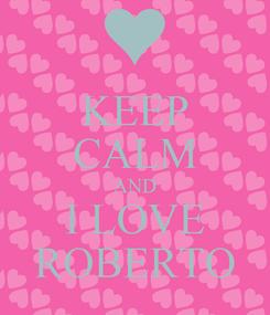 Poster: KEEP CALM AND I LOVE ROBERTO
