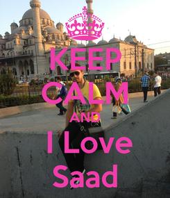 Poster: KEEP CALM AND  I Love Saad