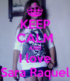 Poster: KEEP CALM AND I love Sara Raquel