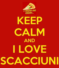 Poster: KEEP CALM AND I LOVE SCACCIUNI