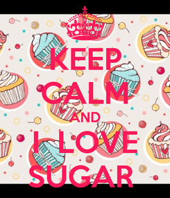 Poster: KEEP CALM AND I  LOVE SUGAR