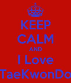 Poster: KEEP CALM AND I Love TaeKwonDo