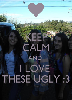Poster: KEEP CALM AND  I LOVE  THESE UGLY :3