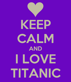 Poster: KEEP CALM AND I LOVE TITANIC