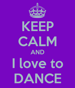 Poster: KEEP CALM AND I love to DANCE