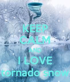 Poster: KEEP CALM AND I LOVE tornado snow