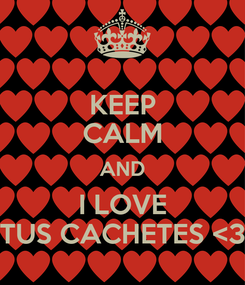 Poster: KEEP CALM AND I LOVE TUS CACHETES <3