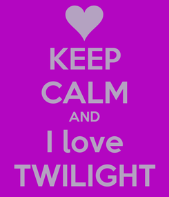 Poster: KEEP CALM AND I love TWILIGHT