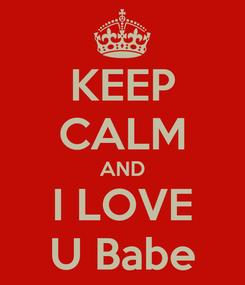 Poster: KEEP CALM AND I LOVE U Babe