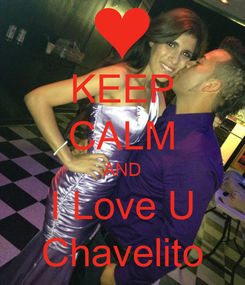 Poster: KEEP CALM AND I Love U Chavelito