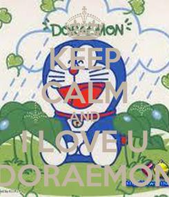 Poster: KEEP CALM AND I LOVE U DORAEMON