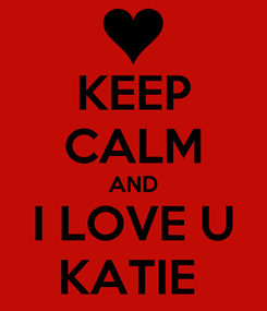 Poster: KEEP CALM AND I LOVE U KATIE