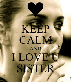 Poster: KEEP CALM AND I LOVE U SISTER