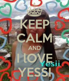 Poster: KEEP CALM AND I lOVE YESSI