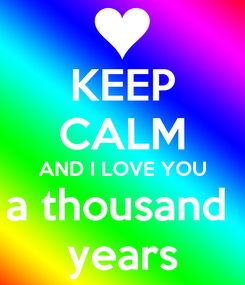 Poster: KEEP CALM AND I LOVE YOU a thousand  years