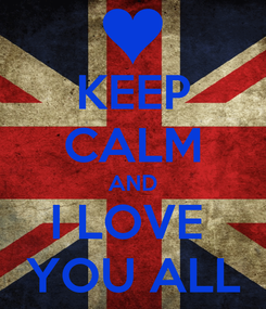 Poster: KEEP CALM AND I LOVE  YOU ALL