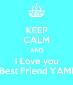 Poster: KEEP CALM AND I Love you Best Friend YAMI