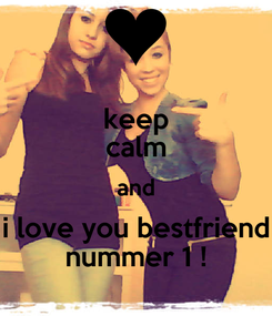 Poster: keep calm and i love you bestfriend nummer 1 !