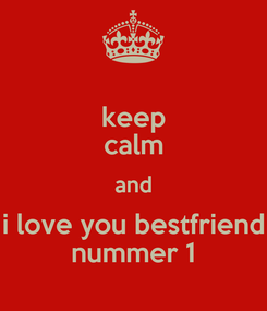 Poster: keep calm and i love you bestfriend nummer 1