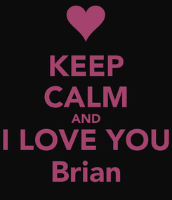 Poster: KEEP CALM AND I LOVE YOU Brian