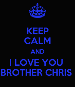 Poster: KEEP CALM AND I LOVE YOU  BROTHER CHRIS