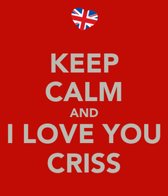 Poster: KEEP CALM AND I LOVE YOU CRISS
