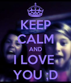Poster: KEEP CALM AND I LOVE  YOU ;D