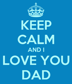 Poster: KEEP CALM AND I LOVE YOU DAD