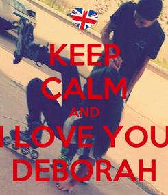 Poster: KEEP CALM AND I LOVE YOU DEBORAH