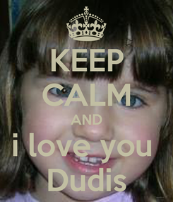 Poster: KEEP CALM AND i love you  Dudis