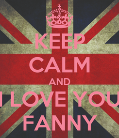 Poster: KEEP CALM AND I LOVE YOU FANNY