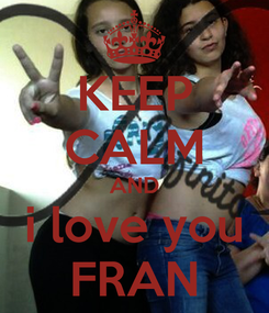 Poster: KEEP CALM AND i love you FRAN