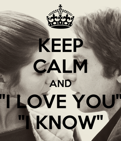"Poster: KEEP CALM AND ""I LOVE YOU"" ""I KNOW"""