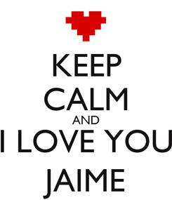 Poster: KEEP CALM AND I LOVE YOU JAIME