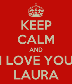 Poster: KEEP CALM AND I LOVE YOU LAURA