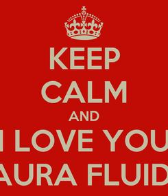 Poster: KEEP CALM AND I LOVE YOU LAURA FLUIDA