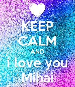 Poster: KEEP CALM AND i love you Mihai