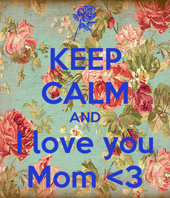 Poster: KEEP CALM AND I love you Mom <3