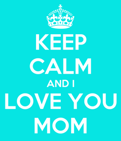 Poster: KEEP CALM AND I LOVE YOU MOM